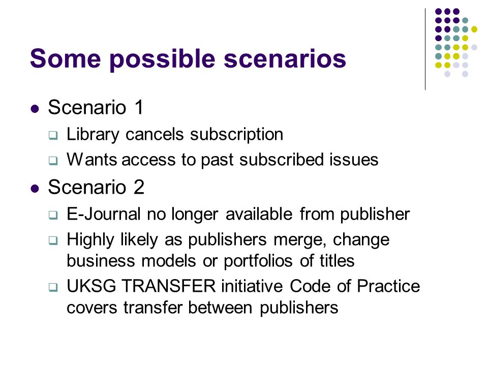 Some possible scenarios Scenario 1  Library cancels subscription  Wants access to past subscribed issues Scenario 2  E-Journal no longer available from publisher  Highly likely as publishers merge, change business models or portfolios of titles  UKSG TRANSFER initiative Code of Practice covers transfer between publishers