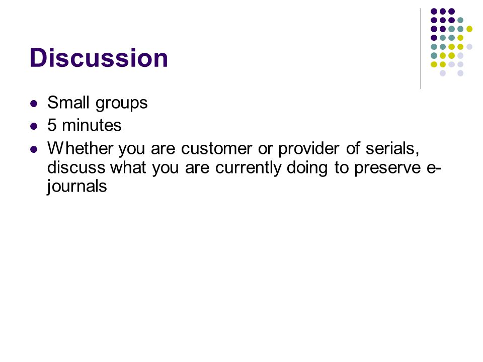 Discussion Small groups 5 minutes Whether you are customer or provider of serials, discuss what you are currently doing to preserve e- journals