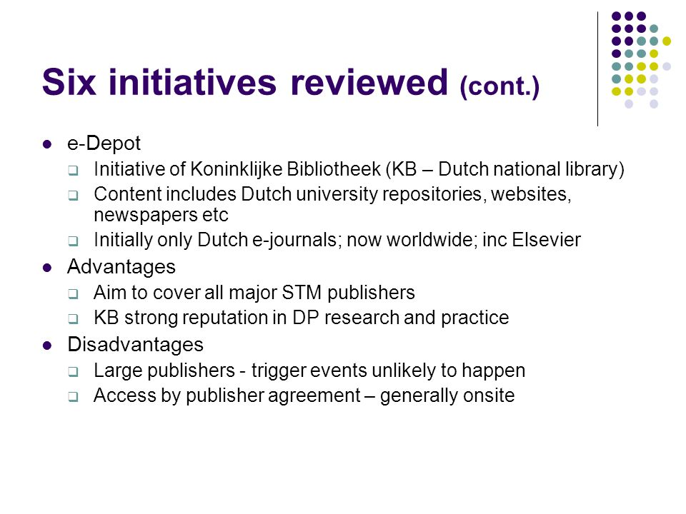Six initiatives reviewed (cont.) e-Depot  Initiative of Koninklijke Bibliotheek (KB – Dutch national library)  Content includes Dutch university repositories, websites, newspapers etc  Initially only Dutch e-journals; now worldwide; inc Elsevier Advantages  Aim to cover all major STM publishers  KB strong reputation in DP research and practice Disadvantages  Large publishers - trigger events unlikely to happen  Access by publisher agreement – generally onsite