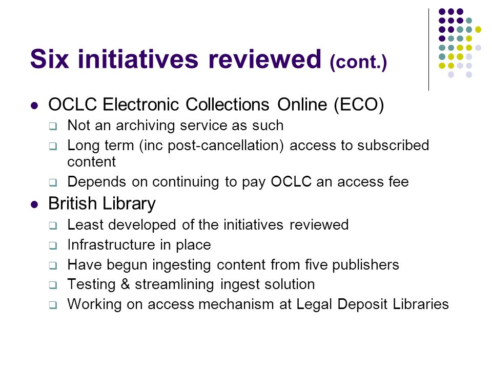 Six initiatives reviewed (cont.) OCLC Electronic Collections Online (ECO)  Not an archiving service as such  Long term (inc post-cancellation) access to subscribed content  Depends on continuing to pay OCLC an access fee British Library  Least developed of the initiatives reviewed  Infrastructure in place  Have begun ingesting content from five publishers  Testing & streamlining ingest solution  Working on access mechanism at Legal Deposit Libraries