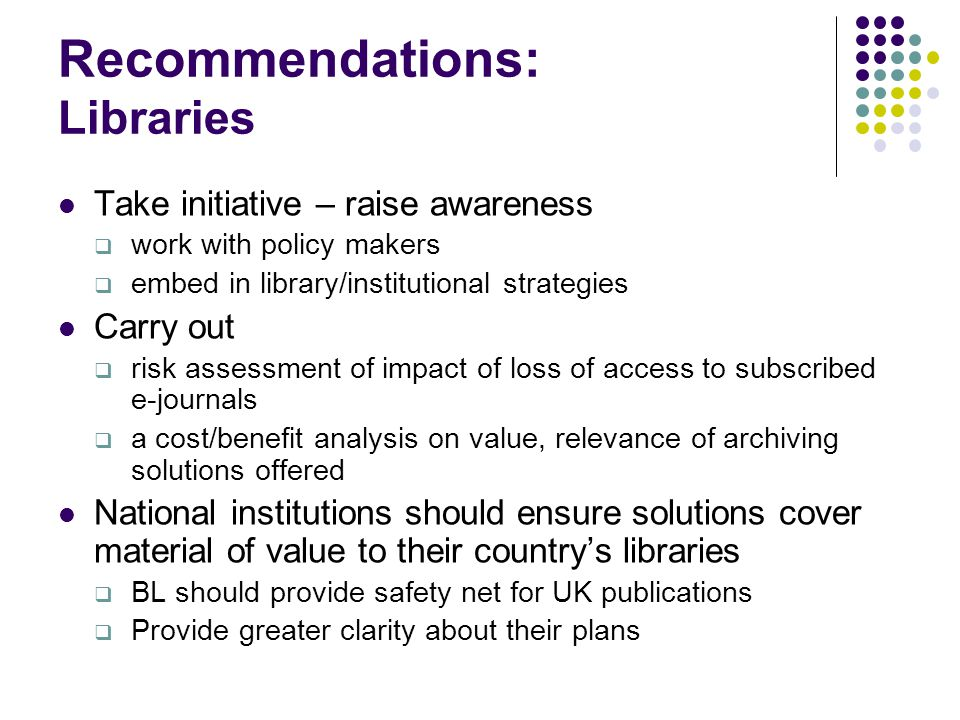 Recommendations: Libraries Take initiative – raise awareness  work with policy makers  embed in library/institutional strategies Carry out  risk assessment of impact of loss of access to subscribed e-journals  a cost/benefit analysis on value, relevance of archiving solutions offered National institutions should ensure solutions cover material of value to their country's libraries  BL should provide safety net for UK publications  Provide greater clarity about their plans