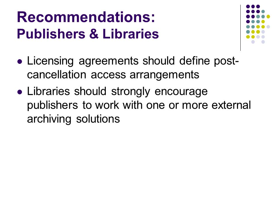 Recommendations: Publishers & Libraries Licensing agreements should define post- cancellation access arrangements Libraries should strongly encourage publishers to work with one or more external archiving solutions