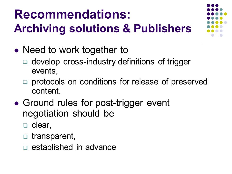 Recommendations: Archiving solutions & Publishers Need to work together to  develop cross-industry definitions of trigger events,  protocols on conditions for release of preserved content.