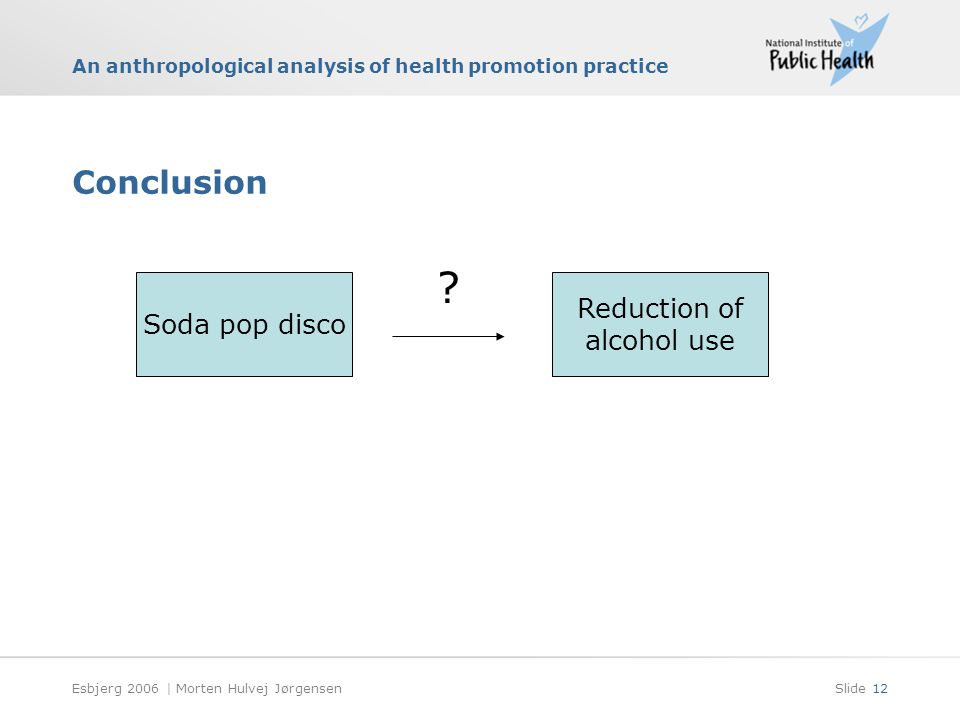 An anthropological analysis of health promotion practice Esbjerg 2006 | Morten Hulvej JørgensenSlide 12 Conclusion Soda pop disco .