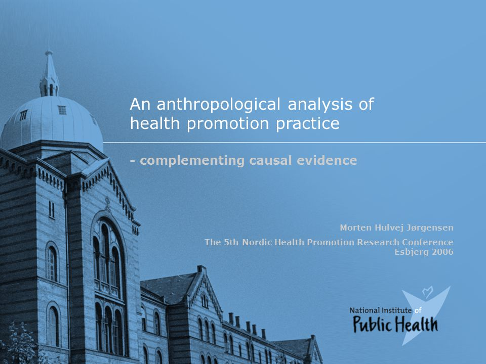 An anthropological analysis of health promotion practice - complementing causal evidence Morten Hulvej Jørgensen The 5th Nordic Health Promotion Research Conference Esbjerg 2006