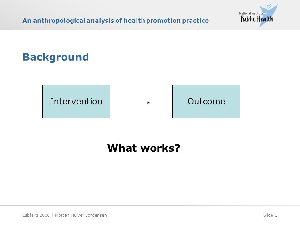 An anthropological analysis of health promotion practice Esbjerg 2006 | Morten Hulvej JørgensenSlide 3 Background InterventionOutcome What works?