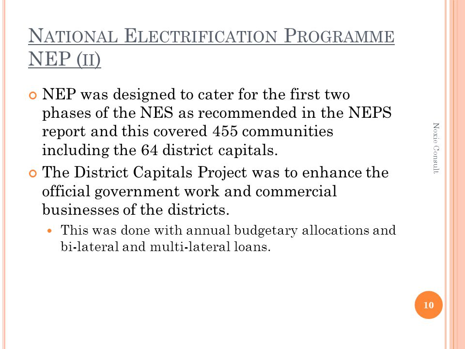 N ATIONAL E LECTRIFICATION P ROGRAMME NEP ( II ) NEP was designed to cater for the first two phases of the NES as recommended in the NEPS report and this covered 455 communities including the 64 district capitals.