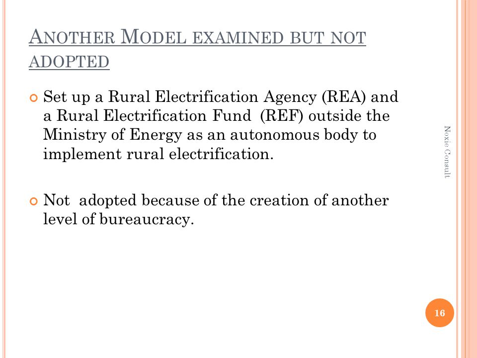 A NOTHER M ODEL EXAMINED BUT NOT ADOPTED Set up a Rural Electrification Agency (REA) and a Rural Electrification Fund (REF) outside the Ministry of Energy as an autonomous body to implement rural electrification.