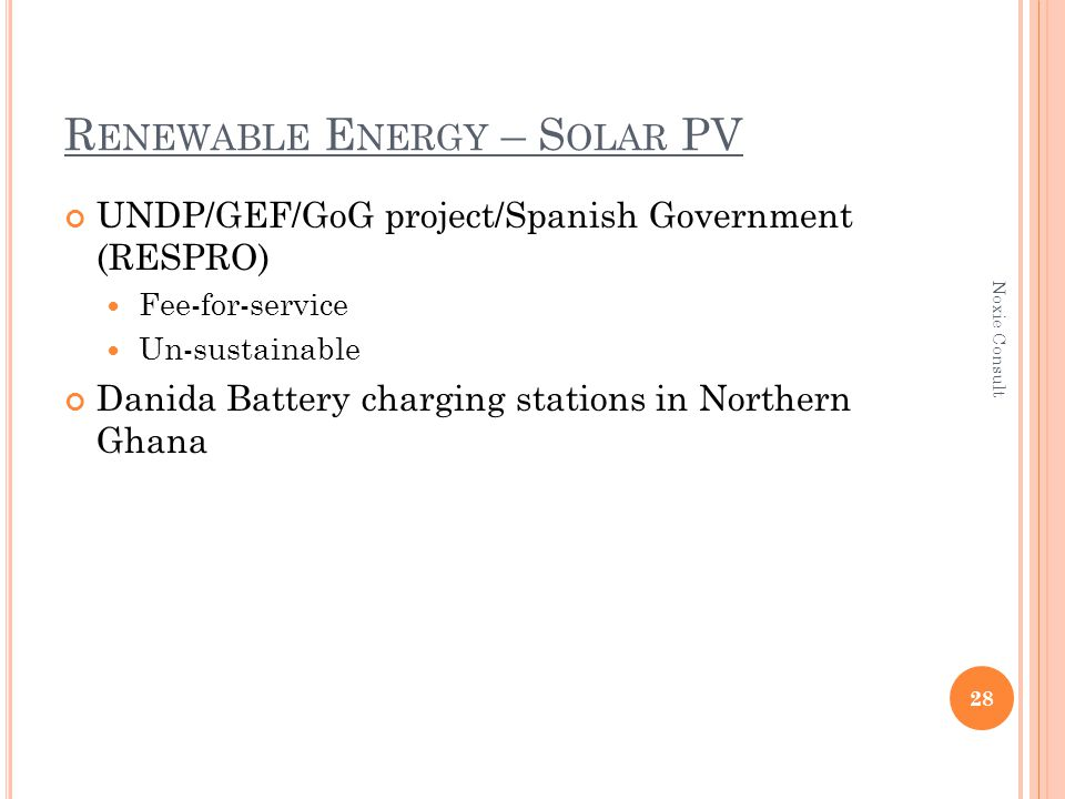 R ENEWABLE E NERGY – S OLAR PV UNDP/GEF/GoG project/Spanish Government (RESPRO) Fee-for-service Un-sustainable Danida Battery charging stations in Northern Ghana 28 Noxie Consult