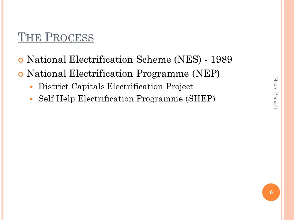 T HE P ROCESS National Electrification Scheme (NES) - 1989 National Electrification Programme (NEP) District Capitals Electrification Project Self Help Electrification Programme (SHEP) 6 Noxie Consult