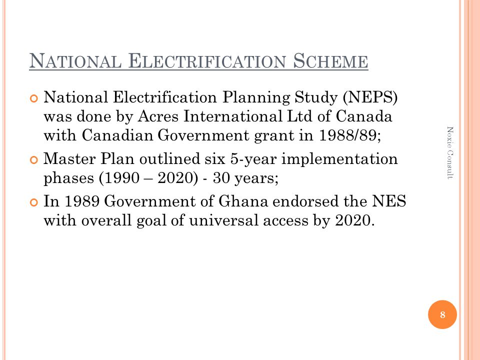 N ATIONAL E LECTRIFICATION S CHEME National Electrification Planning Study (NEPS) was done by Acres International Ltd of Canada with Canadian Government grant in 1988/89; Master Plan outlined six 5-year implementation phases (1990 – 2020) - 30 years; In 1989 Government of Ghana endorsed the NES with overall goal of universal access by 2020.