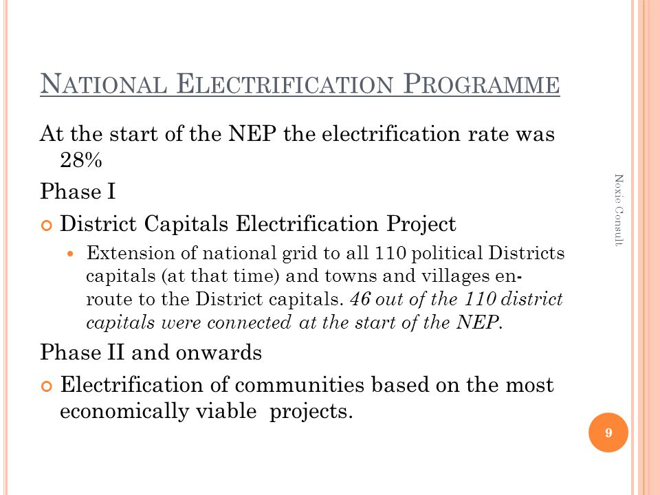 N ATIONAL E LECTRIFICATION P ROGRAMME At the start of the NEP the electrification rate was 28% Phase I District Capitals Electrification Project Extension of national grid to all 110 political Districts capitals (at that time) and towns and villages en- route to the District capitals.