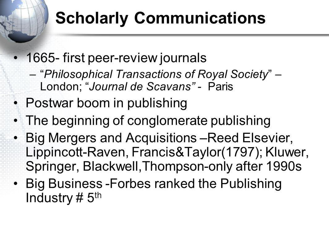 Scholarly Communications 1665- first peer-review journals – Philosophical Transactions of Royal Society – London; Journal de Scavans - Paris Postwar boom in publishing The beginning of conglomerate publishing Big Mergers and Acquisitions –Reed Elsevier, Lippincott-Raven, Francis&Taylor(1797); Kluwer, Springer, Blackwell,Thompson-only after 1990s Big Business -Forbes ranked the Publishing Industry # 5 th
