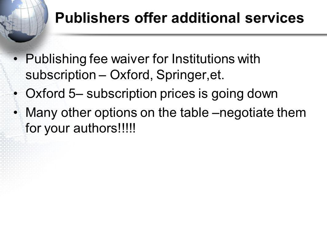 Publishers offer additional services Publishing fee waiver for Institutions with subscription – Oxford, Springer,et.