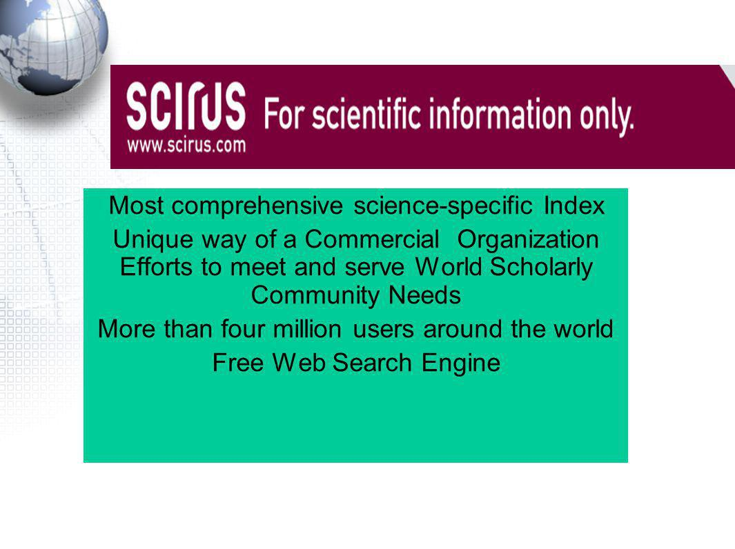 Most comprehensive science-specific Index Unique way of a Commercial Organization Efforts to meet and serve World Scholarly Community Needs More than four million users around the world Free Web Search Engine