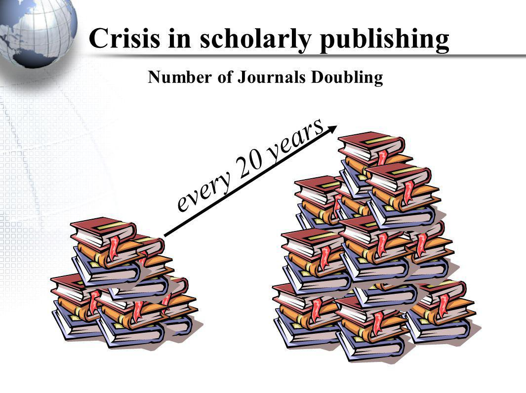 Number of Journals Doubling every 20 years Crisis in scholarly publishing