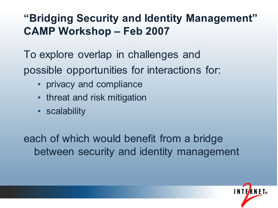 Bridging Security and Identity Management CAMP Workshop – Feb 2007 To explore overlap in challenges and possible opportunities for interactions for: privacy and compliance threat and risk mitigation scalability each of which would benefit from a bridge between security and identity management