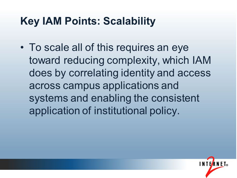 Key IAM Points: Scalability To scale all of this requires an eye toward reducing complexity, which IAM does by correlating identity and access across campus applications and systems and enabling the consistent application of institutional policy.