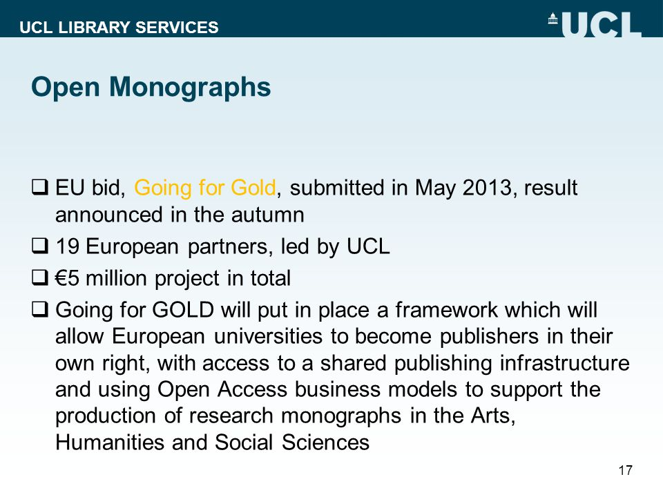 UCL LIBRARY SERVICES Open Monographs  EU bid, Going for Gold, submitted in May 2013, result announced in the autumn  19 European partners, led by UCL  €5 million project in total  Going for GOLD will put in place a framework which will allow European universities to become publishers in their own right, with access to a shared publishing infrastructure and using Open Access business models to support the production of research monographs in the Arts, Humanities and Social Sciences 17