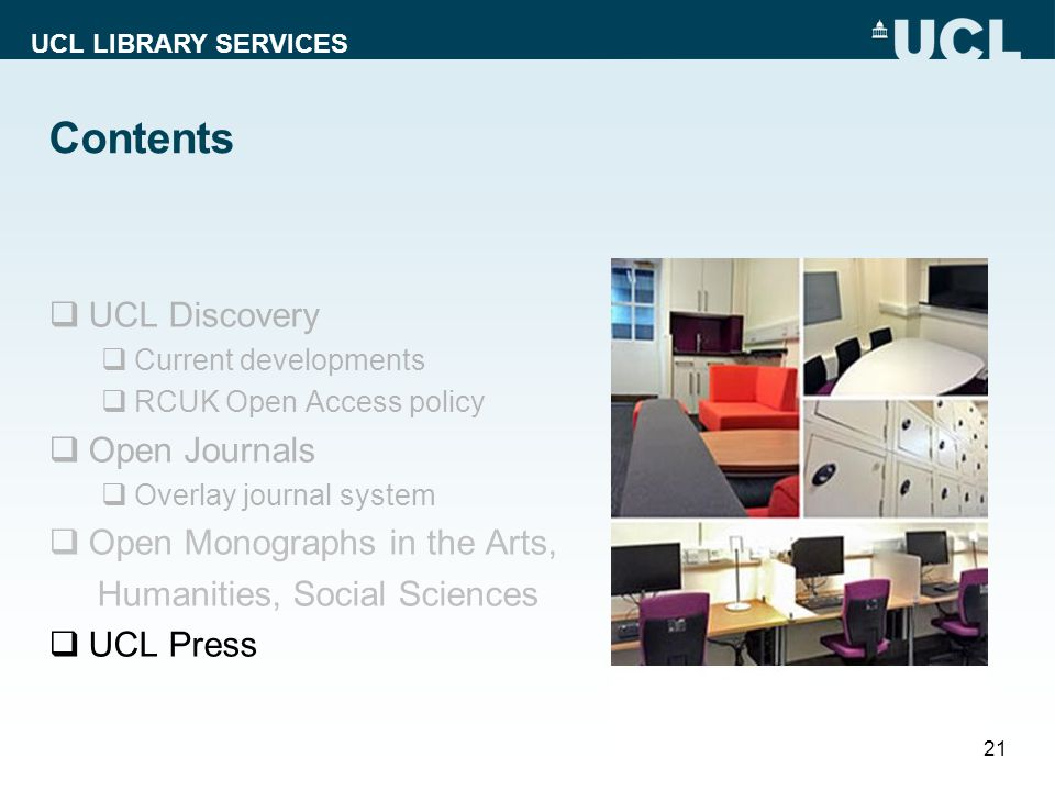 UCL LIBRARY SERVICES Contents  UCL Discovery  Current developments  RCUK Open Access policy  Open Journals  Overlay journal system  Open Monographs in the Arts, Humanities, Social Sciences  UCL Press 21