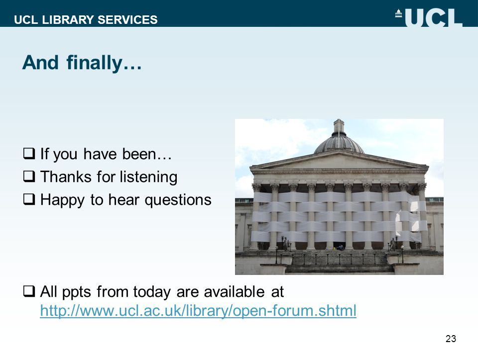 UCL LIBRARY SERVICES And finally… 23  If you have been…  Thanks for listening  Happy to hear questions  All ppts from today are available at http://www.ucl.ac.uk/library/open-forum.shtml http://www.ucl.ac.uk/library/open-forum.shtml