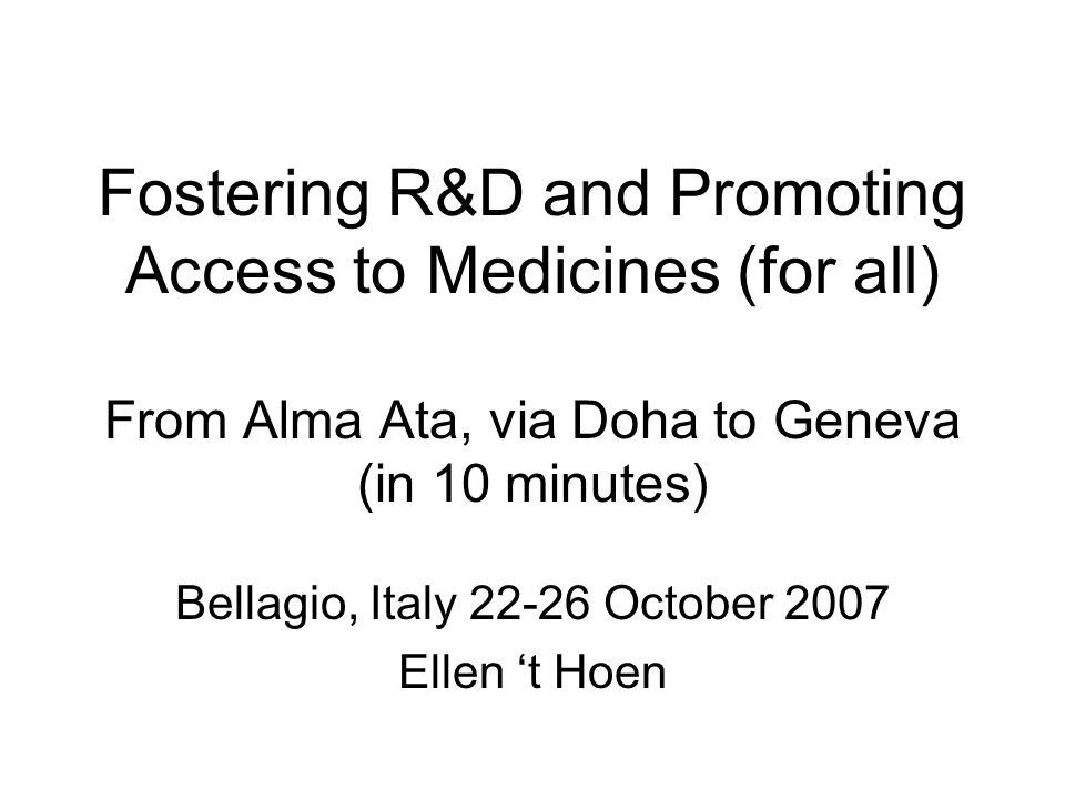 Fostering R&D and Promoting Access to Medicines (for all) From Alma Ata, via Doha to Geneva (in 10 minutes) Bellagio, Italy 22-26 October 2007 Ellen 't Hoen