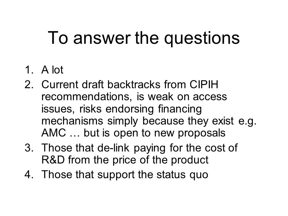 To answer the questions 1.A lot 2.Current draft backtracks from CIPIH recommendations, is weak on access issues, risks endorsing financing mechanisms simply because they exist e.g.