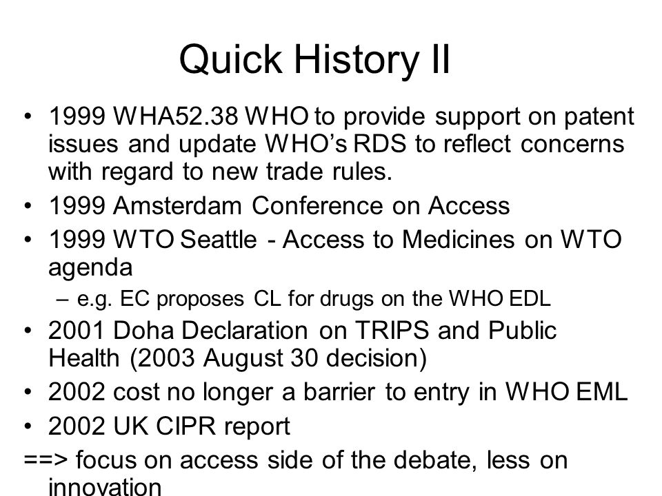 Quick History II 1999 WHA52.38 WHO to provide support on patent issues and update WHO's RDS to reflect concerns with regard to new trade rules.
