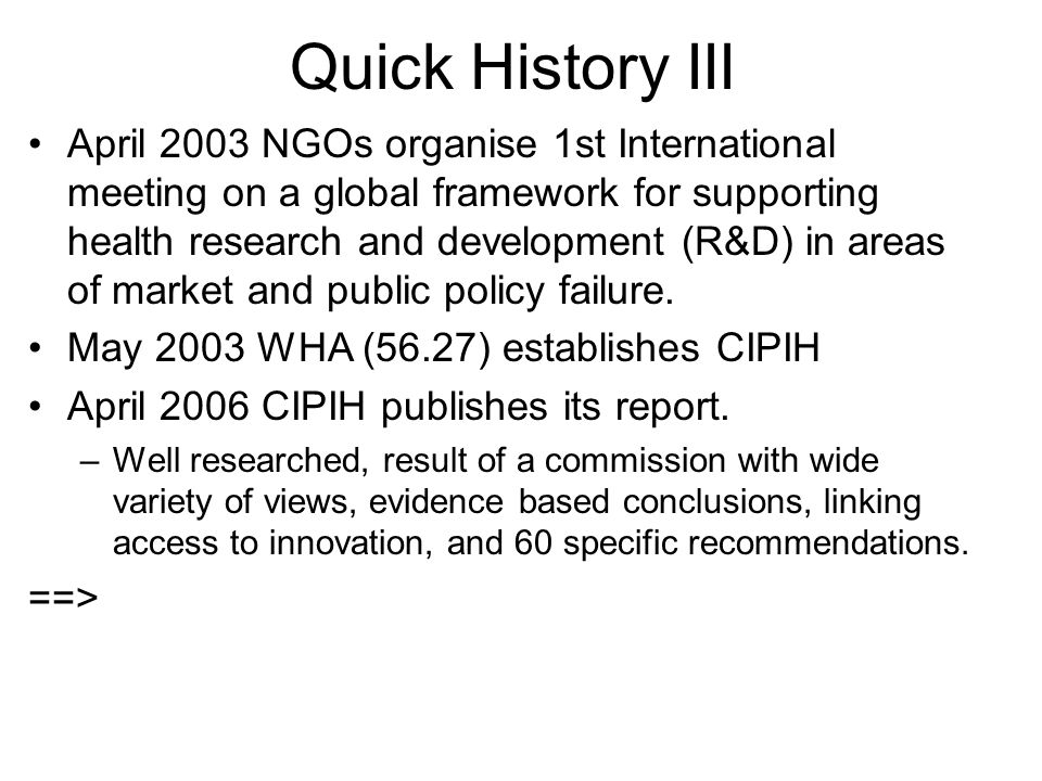 Quick History III April 2003 NGOs organise 1st International meeting on a global framework for supporting health research and development (R&D) in areas of market and public policy failure.