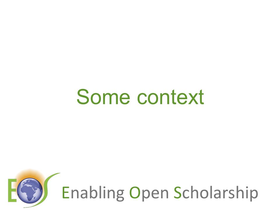 Enabling Open Scholarship Resources General, comprehensive resource on Open Access: OASIS (Open Access Scholarly Information Sourcebook) www.openoasis.org For policymakers, institutional managers: EOS (Enabling Open Scholarship) www.openscholarship.org