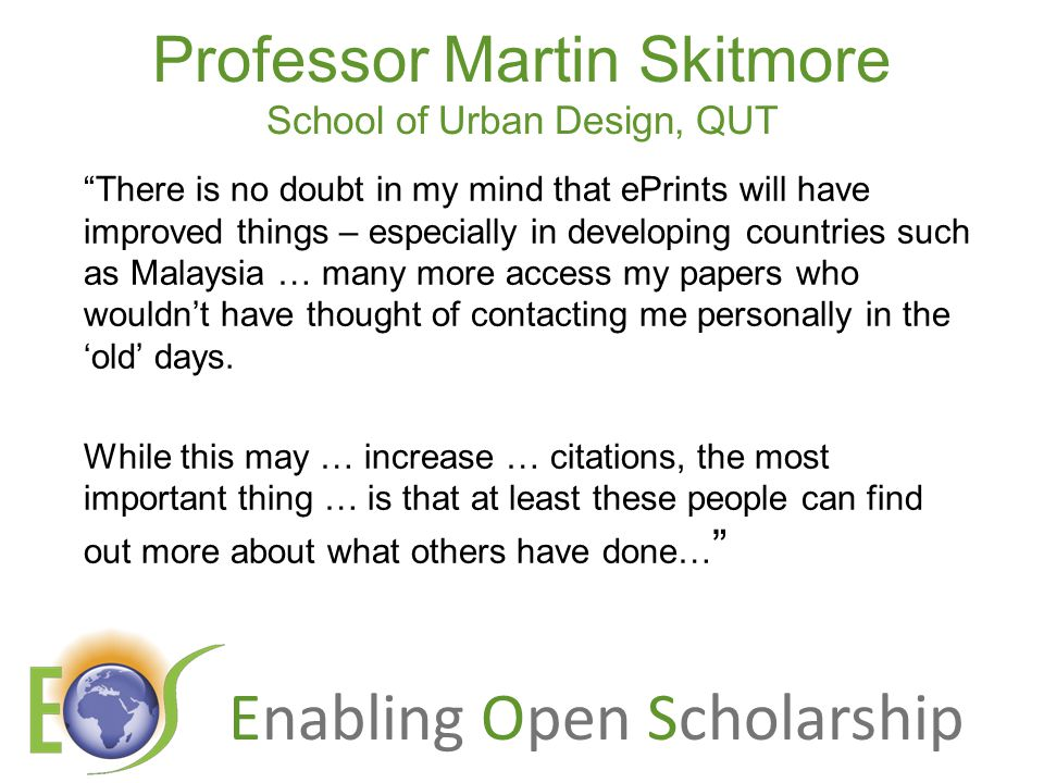 Enabling Open Scholarship Professor Martin Skitmore School of Urban Design, QUT There is no doubt in my mind that ePrints will have improved things – especially in developing countries such as Malaysia … many more access my papers who wouldn't have thought of contacting me personally in the 'old' days.