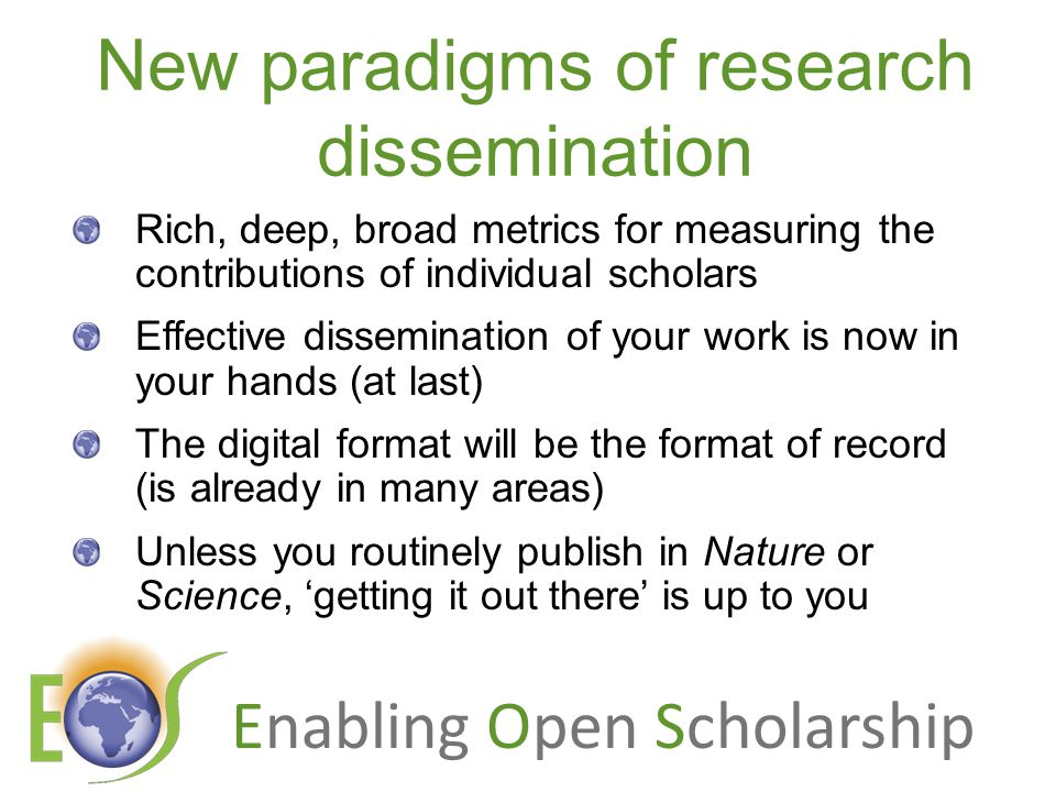 Enabling Open Scholarship Open Access Immediate Free (to use) Free (of restrictions) Access to the peer-reviewed literature (and data) Not vanity publishing Not a 'stick anything up on the Web' approach Moving scholarly communication into the Web Age