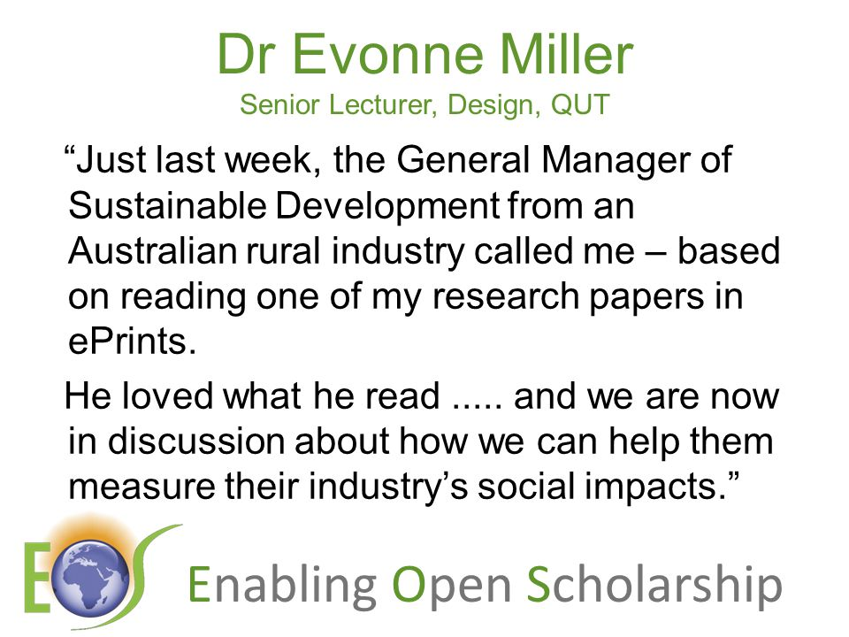 Enabling Open Scholarship Dr Evonne Miller Senior Lecturer, Design, QUT Just last week, the General Manager of Sustainable Development from an Australian rural industry called me – based on reading one of my research papers in ePrints.