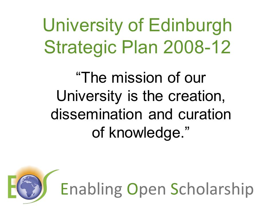 Enabling Open Scholarship University of Edinburgh Strategic Plan The mission of our University is the creation, dissemination and curation of knowledge.