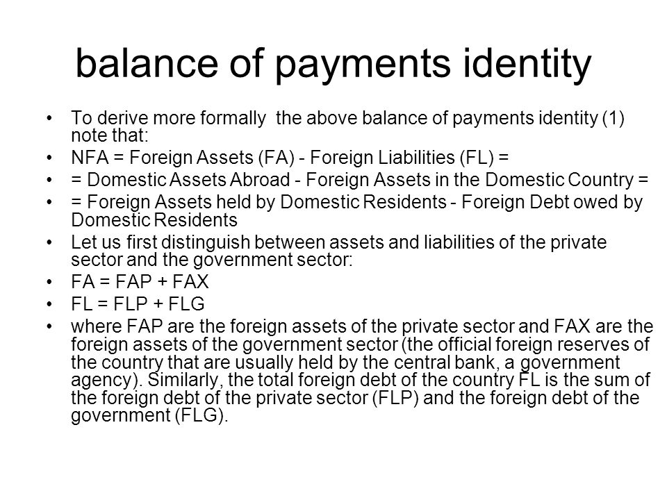 balance of payments identity To derive more formally the above balance of payments identity (1) note that: NFA = Foreign Assets (FA) - Foreign Liabili