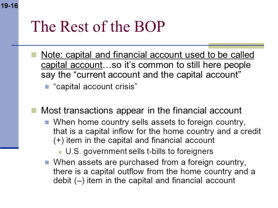 19-16 The Rest of the BOP Note: capital and financial account used to be called capital account…so it's common to still here people say the current account and the capital account capital account crisis Most transactions appear in the financial account When home country sells assets to foreign country, that is a capital inflow for the home country and a credit (+) item in the capital and financial account U.S.