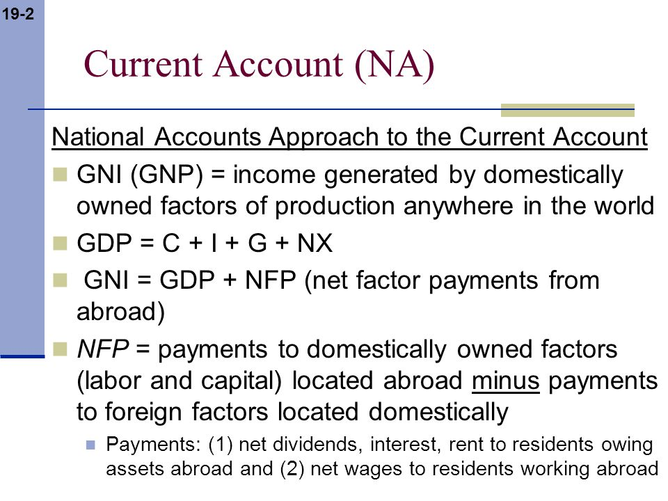 19-3 Current Account (NA) GNI = GDP + NFP total income earned GNDI = GDP + NFP + NFT GNDI = gross national disposable income NFT = net unilateral transfers abroad remittances, foreign aid total income available