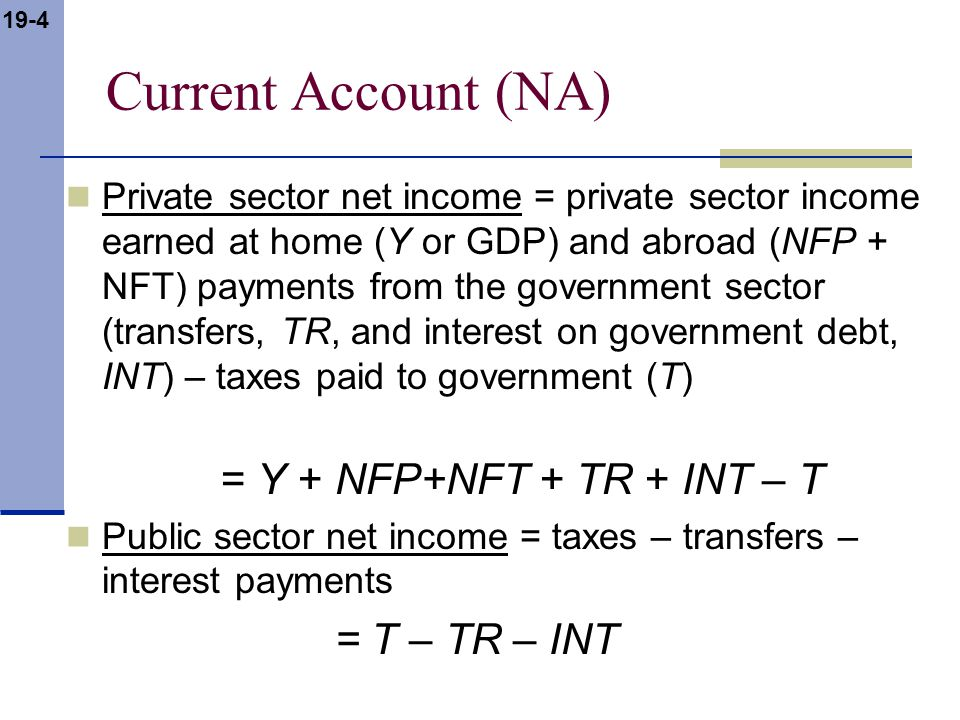 19-4 Current Account (NA) Private sector net income = private sector income earned at home (Y or GDP) and abroad (NFP + NFT) payments from the governm