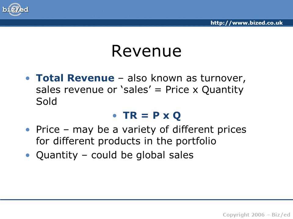 http://www.bized.co.uk Copyright 2006 – Biz/ed Revenue Total Revenue – also known as turnover, sales revenue or 'sales' = Price x Quantity Sold TR = P x Q Price – may be a variety of different prices for different products in the portfolio Quantity – could be global sales