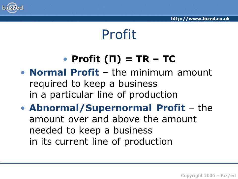 http://www.bized.co.uk Copyright 2006 – Biz/ed Profit Profit (Π) = TR – TC Normal Profit – the minimum amount required to keep a business in a particular line of production Abnormal/Supernormal Profit – the amount over and above the amount needed to keep a business in its current line of production