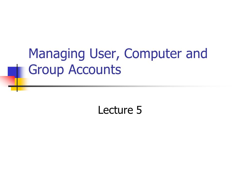 Managing User, Computer and Group Accounts Lecture 5