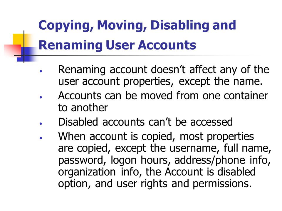 Deleting User and Computer Accounts Deleting account – permanently removes it, and all if its group memberships, permissions and user rights.