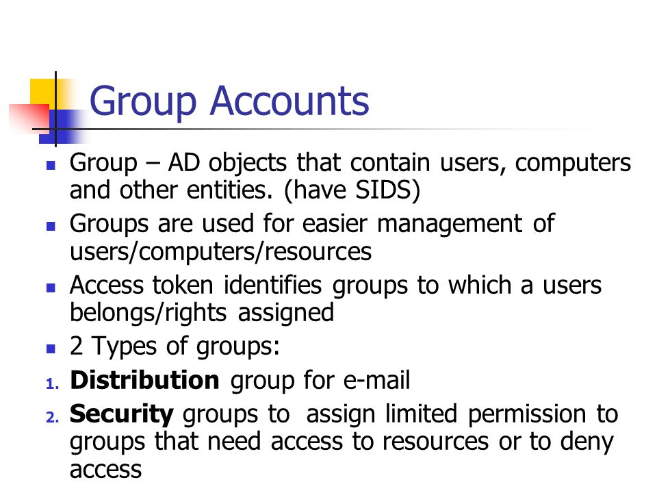 Group Accounts Group – AD objects that contain users, computers and other entities. (have SIDS) Groups are used for easier management of users/compute