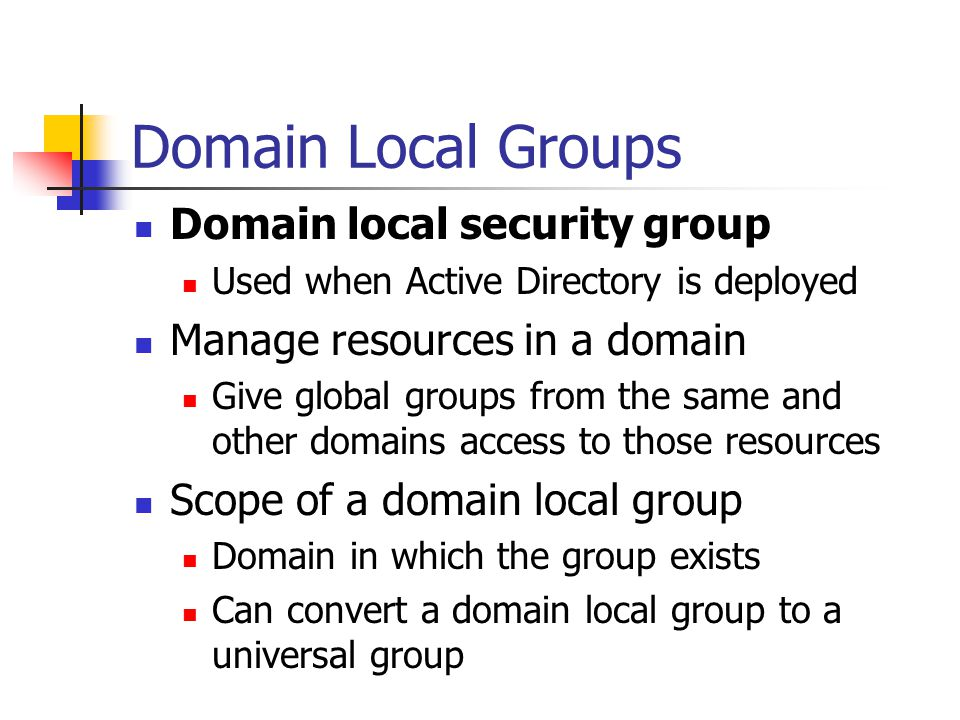 Domain Local Groups Domain local security group Used when Active Directory is deployed Manage resources in a domain Give global groups from the same a