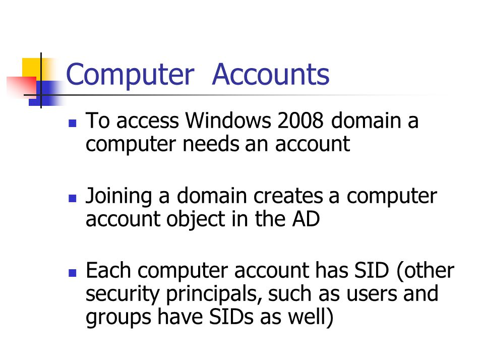 User Accounts To access Windows 2008 network a user needs an account Account determines 3 factors: - when a user may log on - where within the domain/workgroup - what privilege level a user is assigned