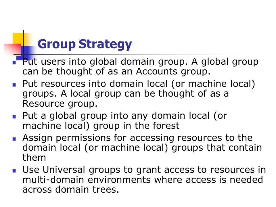 Group Strategy Example Engineers (Global Group) Domain A Domain B Domain C Domain A Engineers Domain B Engineers Domain C Engineers Database Access (Domain Local G.) Database ACL Database Access Allow Write/Read Engineers (Global Group)