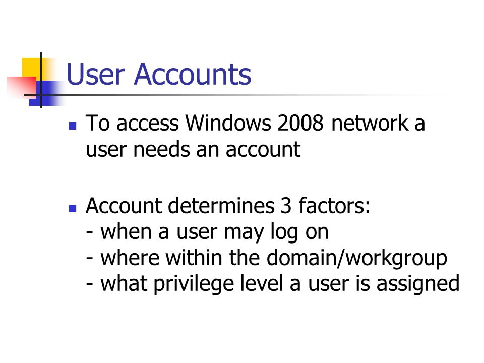 User Accounts To access Windows 2008 network a user needs an account Account determines 3 factors: - when a user may log on - where within the domain/