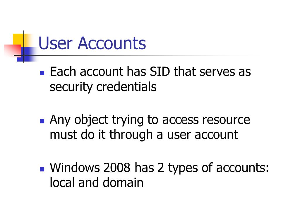 User Accounts Each account has SID that serves as security credentials Any object trying to access resource must do it through a user account Windows