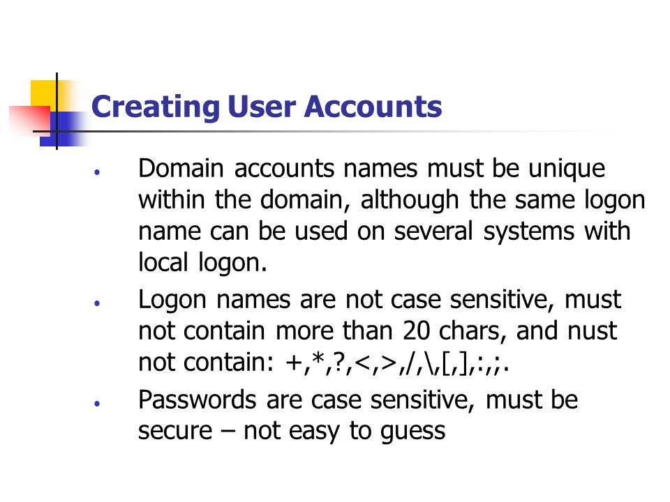 Creating User Accounts Domain accounts names must be unique within the domain, although the same logon name can be used on several systems with local