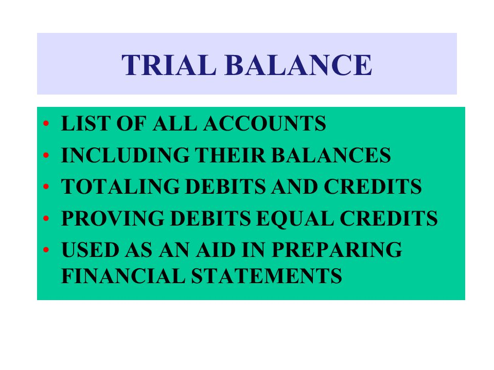 TRIAL BALANCE LIST OF ALL ACCOUNTS INCLUDING THEIR BALANCES TOTALING DEBITS AND CREDITS PROVING DEBITS EQUAL CREDITS USED AS AN AID IN PREPARING FINAN